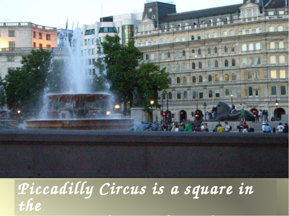 Piccadilly Circus is a square in the central part of London.