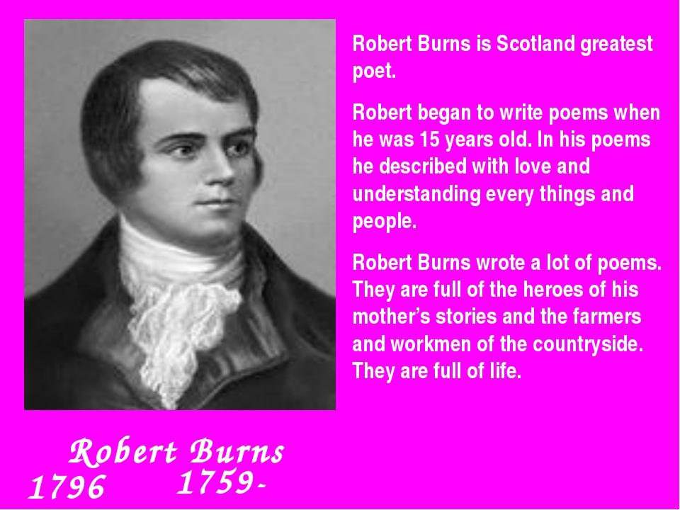 Robert Burns 1759-1796 Robert Burns is Scotland greatest poet. Robert began...