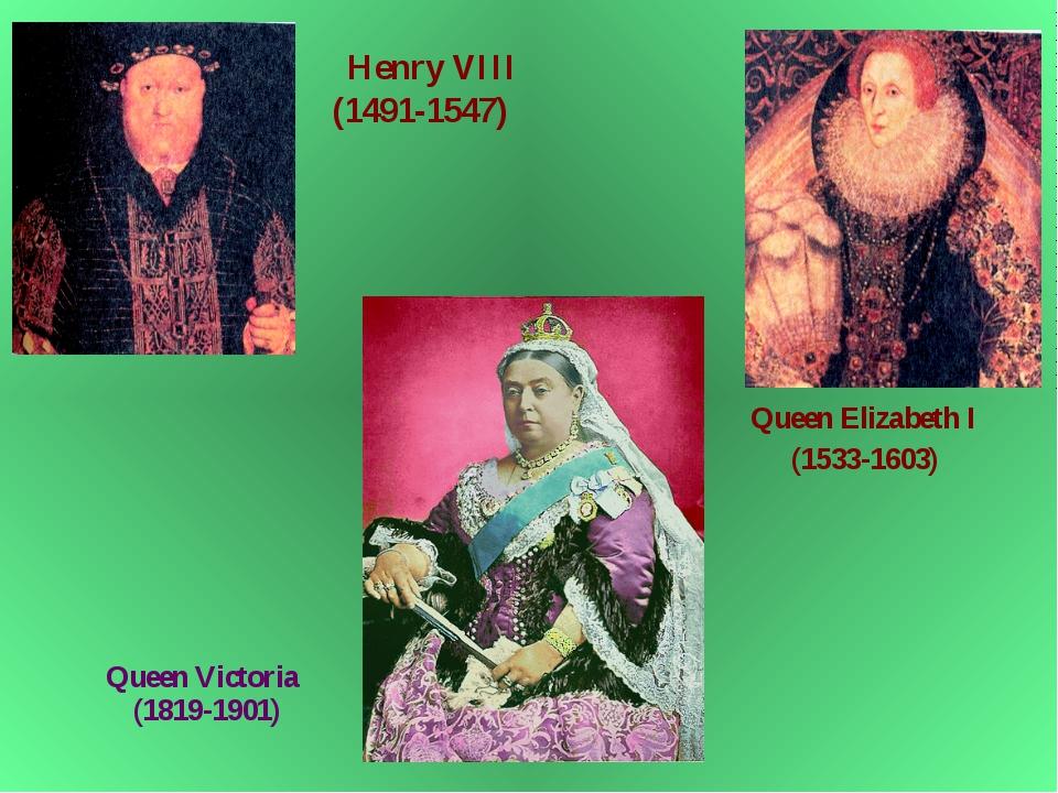 Queen Elizabeth I (1533-1603) Henry VIII (1491-1547) Queen Victoria (1819-19...