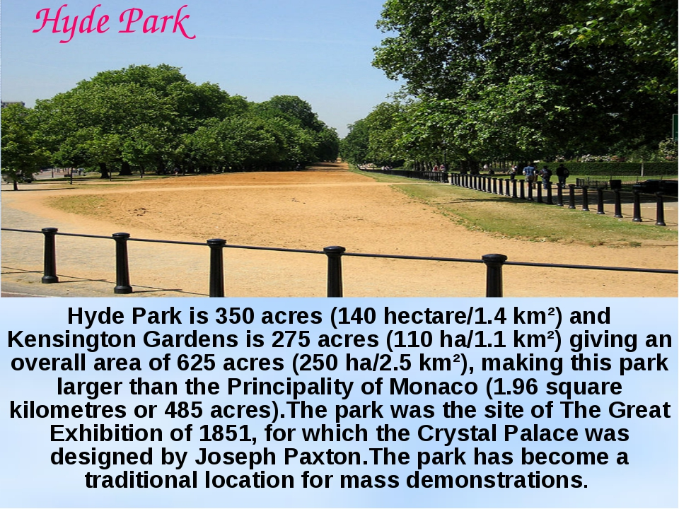 Hyde Park is 350 acres (140 hectare/1.4 km²) and Kensington Gardens is 275 ac...