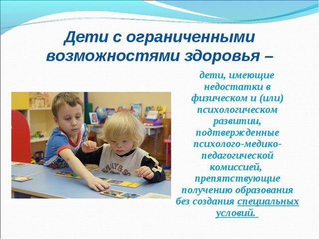 Дети с ограниченными возможностями здоровья – дети, имеющие недостатки в физи...