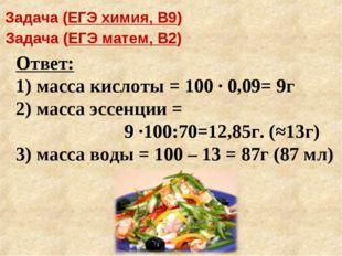 Ответ: 1) масса кислоты = 100 · 0,09= 9г 2) масса эссенции = 9 ·100:70=12,85г