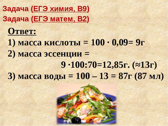 Ответ: 1) масса кислоты = 100 · 0,09= 9г 2) масса эссенции = 9 ·100:70=12,85г...