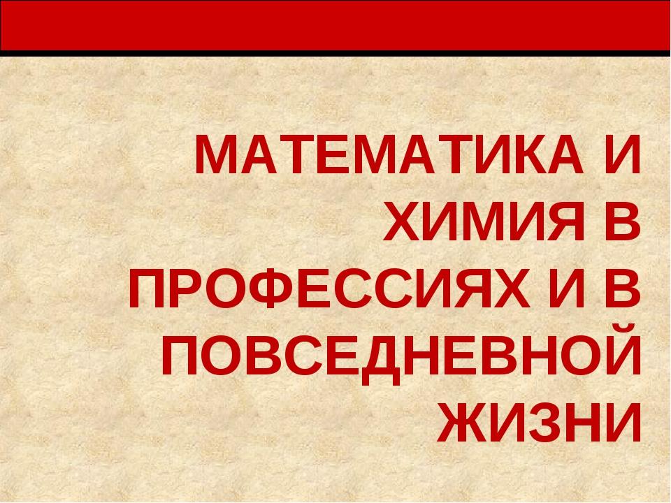 МАТЕМАТИКА И ХИМИЯ В ПРОФЕССИЯХ И В ПОВСЕДНЕВНОЙ ЖИЗНИ