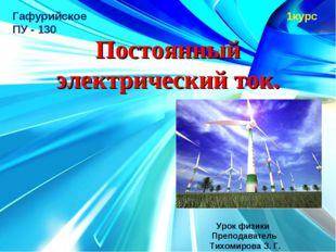 1курс Постоянный электрический ток. Урок физики Преподаватель Тихомирова З. Г
