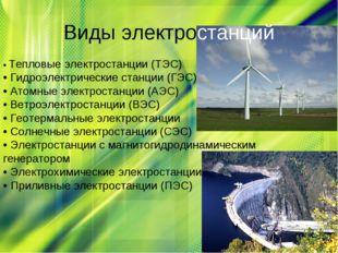 • Тепловые электростанции (ТЭС) • Гидроэлектрические станции (ГЭС) • Атомны