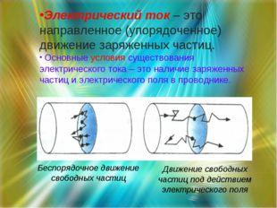 Электрический ток – это направленное (упорядоченное) движение заряженных част