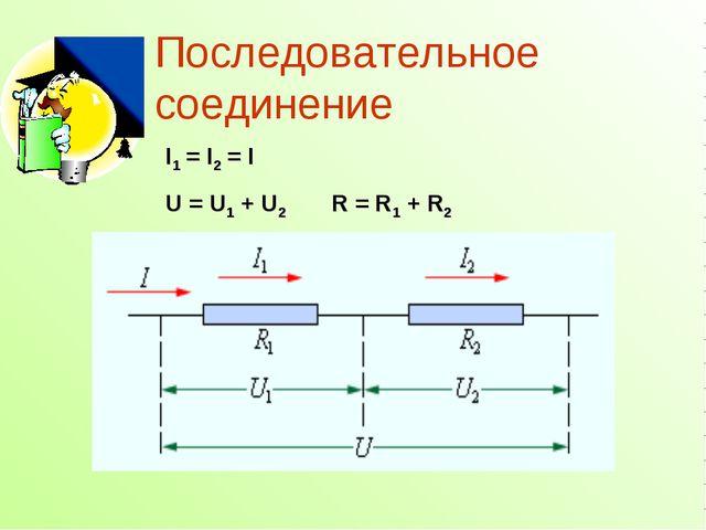 I1=I2=I U=U1+U2 R=R1+R2 Последовательное соединение