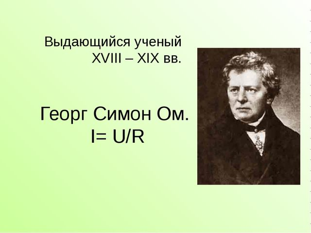 Георг Симон Ом. I= U/R Выдающийся ученый XVIII – XIX вв.
