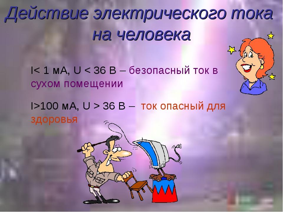 Действие электрического тока на человека I< 1 мА, U < 36 В – безопасный ток в...