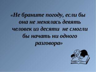 «Не браните погоду, если бы она не менялась девять человек из десяти не смогл
