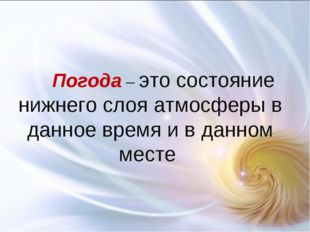 Погода – это состояние нижнего слоя атмосферы в данное время и в данном месте