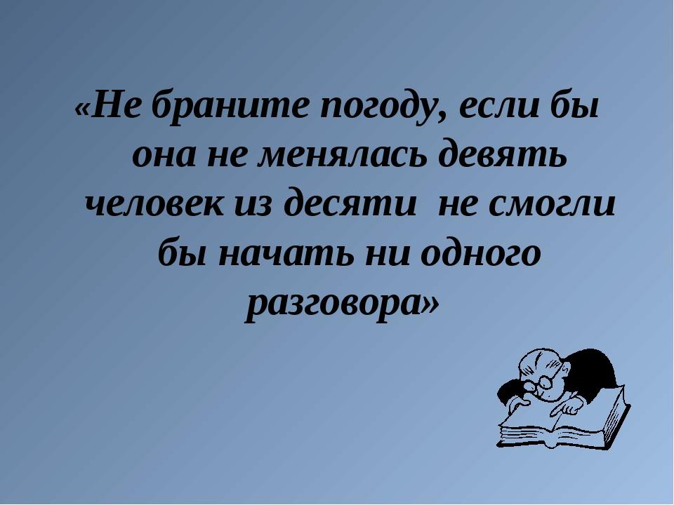 «Не браните погоду, если бы она не менялась девять человек из десяти не смогл...