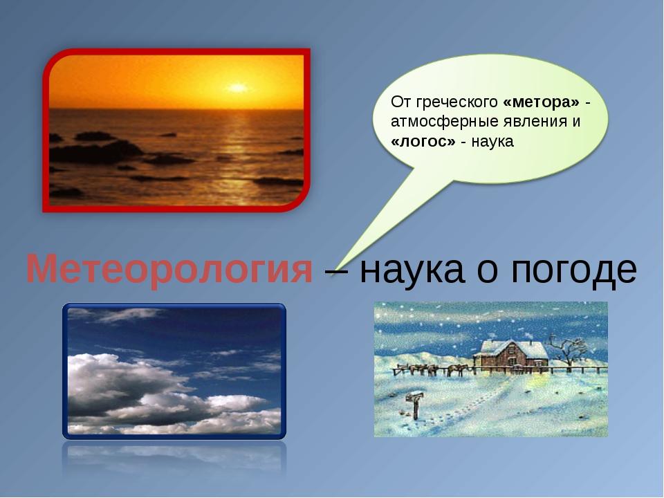 От греческого «метора» - атмосферные явления и «логос» - наука Метеорология...
