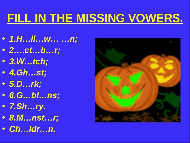 FILL IN THE MISSING VOWERS. 1.H…ll…w… …n; 2….ct…b…r; 3.W…tch; 4.Gh…st; 5.D…rk...