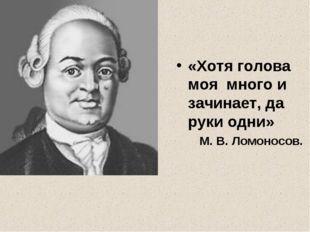 «Хотя голова моя много и зачинает, да руки одни» М. В. Ломоносов.