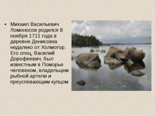 Михаил Васильевич Ломоносов родился 8 ноября 1711 года в деревне Денисовка не
