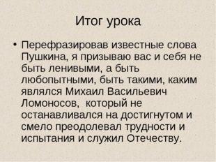 Итог урока Перефразировав известные слова Пушкина, я призываю вас и себя не б