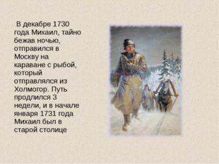 В декабре 1730 года Михаил, тайно бежав ночью, отправился в Москву на карава
