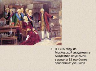 В 1735 году из Московской академии в Академию наук были вызваны 12 наиболее с