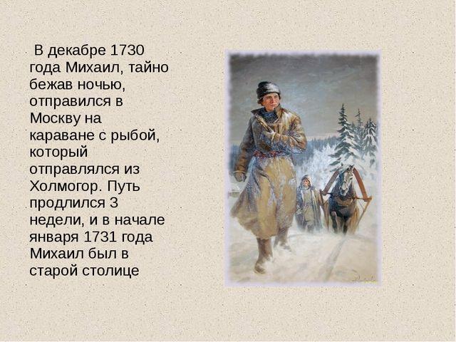 В декабре 1730 года Михаил, тайно бежав ночью, отправился в Москву на карава...