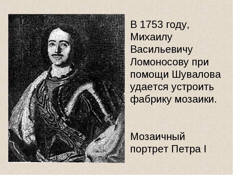 В 1753 году, Михаилу Васильевичу Ломоносову при помощи Шувалова удается устро...