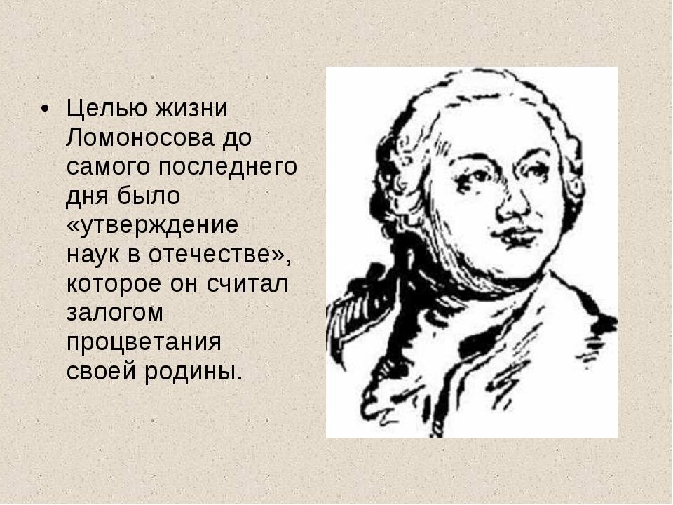 Целью жизни Ломоносова до самого последнего дня было «утверждение наук в отеч...
