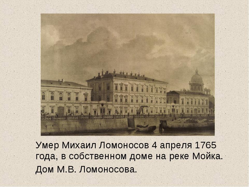 Умер Михаил Ломоносов 4 апреля 1765 года, в собственном доме на реке Мойка. Д...