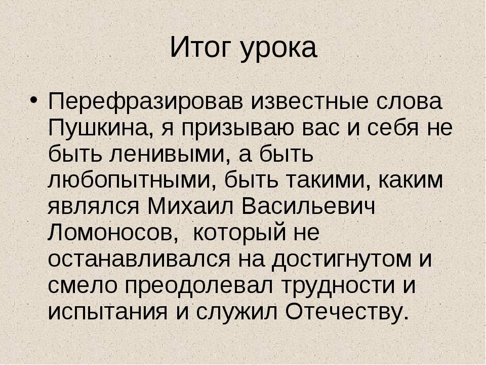 Итог урока Перефразировав известные слова Пушкина, я призываю вас и себя не б...