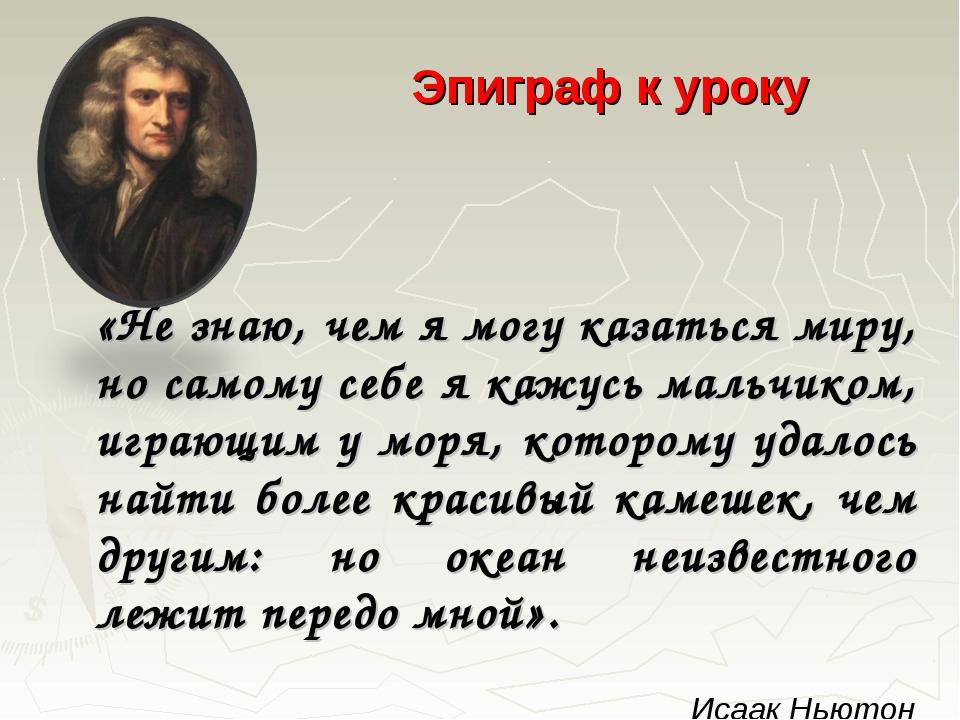 Эпиграф к уроку «Не знаю, чем я могу казаться миру, но самому себе я кажусь...