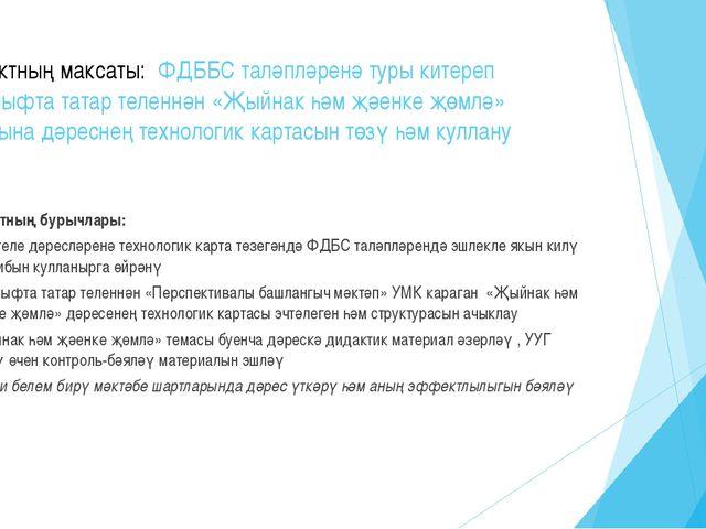 Проектның максаты: ФДББС таләпләренә туры китереп 4сыйныфта татар теленнән «...