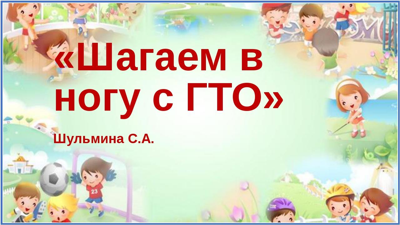 «Шагаем в ногу с ГТО» Шульмина С.А.