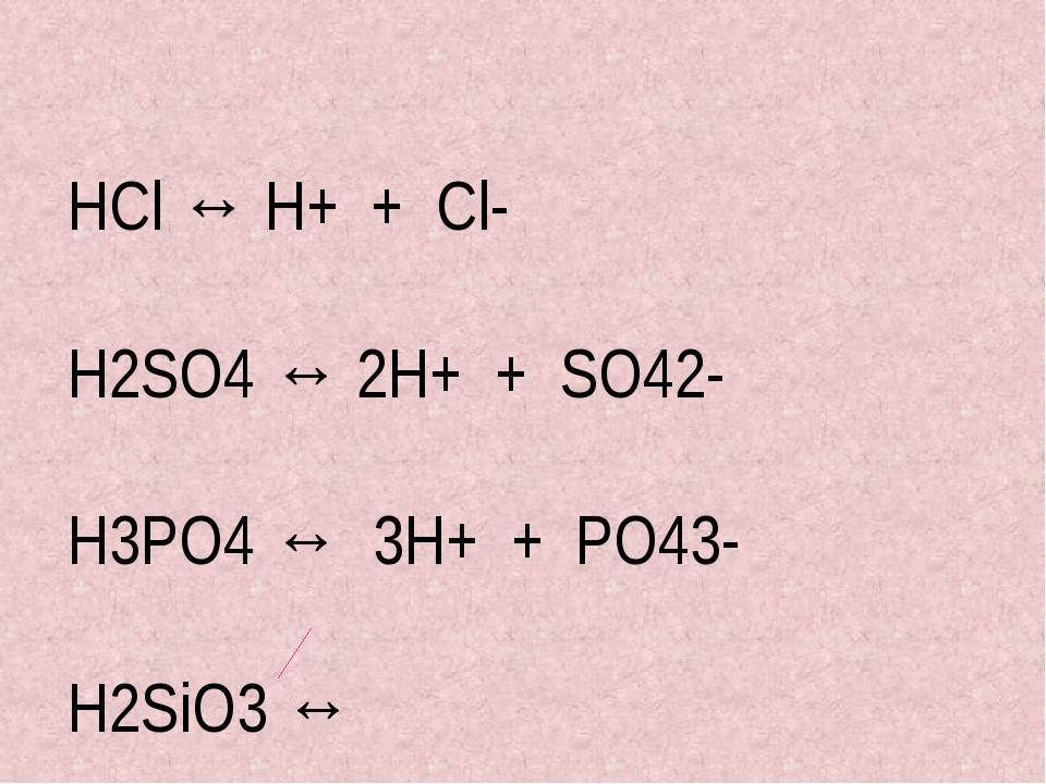 HCl ↔ H+ + Сl- H2SO4 ↔ 2H+ + SO42- H3PO4 ↔ 3H+ + PO43- H2SiO3 ↔