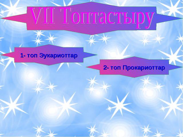 1- топ Эукариоттар 2- топ Прокариоттар