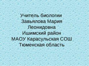 Учитель биологии Завьялова Мария Леонидовна Ишимский район МАОУ Карасульская