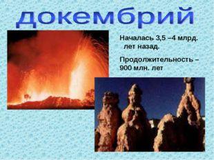 Началась 3,5 –4 млрд. лет назад. Продолжительность – 900 млн. лет