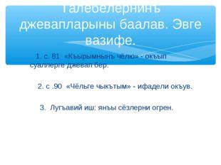 1. с. 81 «Къырымнынъ чёлю» - окъып суаллерге джевап бер. 2. с .90 «Чёльге чы
