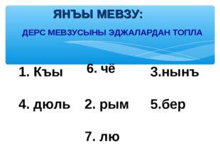 ДЕРС МЕВЗУСЫНЫ ЭДЖАЛАРДАН ТОПЛА ЯНЪЫ МЕВЗУ: 1. Къы 6. чё3.нынъ 4. дюль2. р
