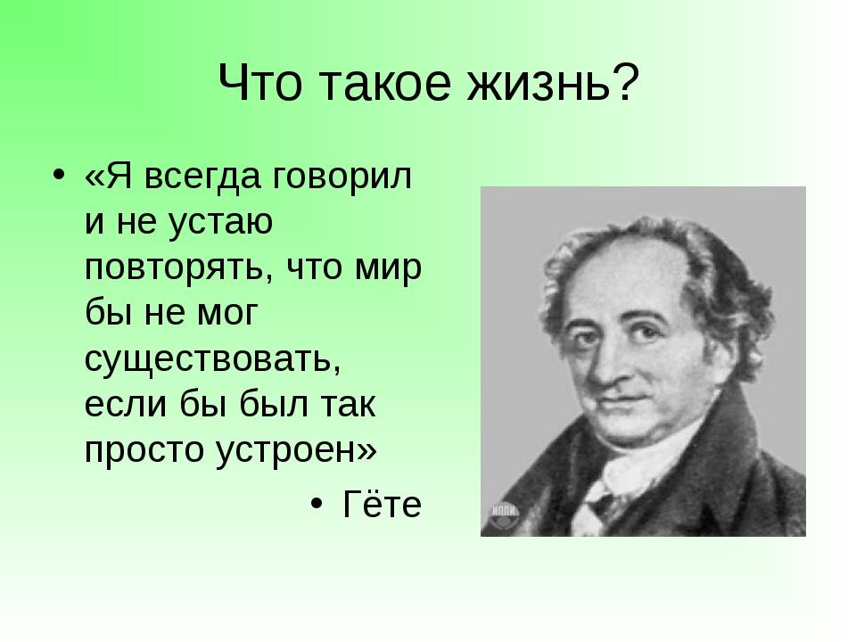 Что такое жизнь? «Я всегда говорил и не устаю повторять, что мир бы не мог су...
