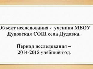 Объект исследования - ученики МБОУ Дудовская СОШ села Дудовка. Период исследо