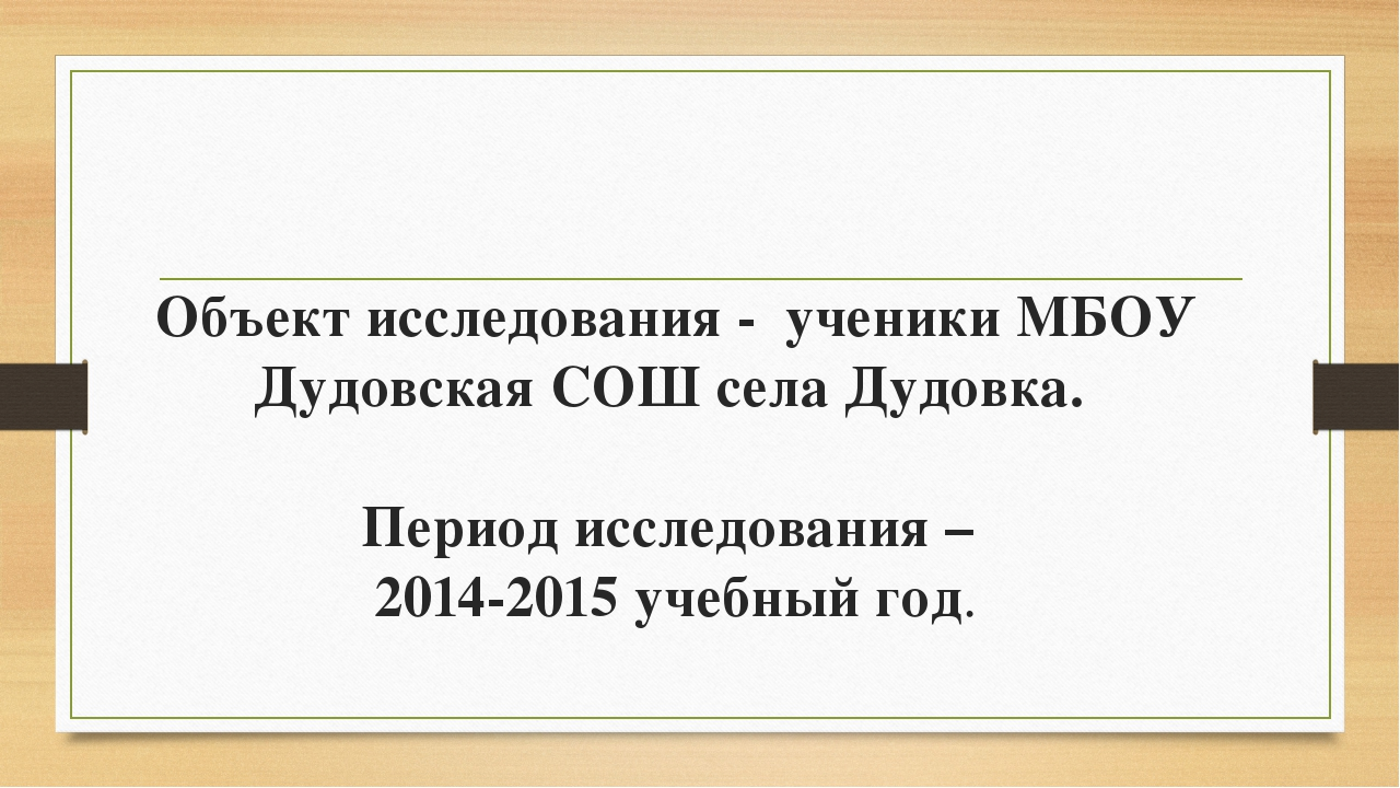 Объект исследования - ученики МБОУ Дудовская СОШ села Дудовка. Период исследо...