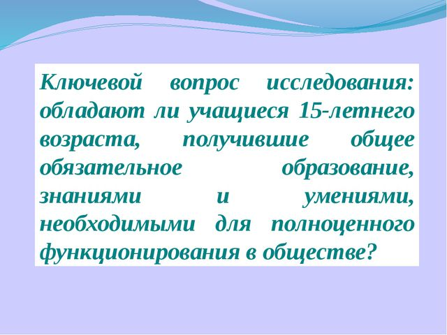 Ключевой вопрос исследования: обладают ли учащиеся 15-летнего возраста, получ...