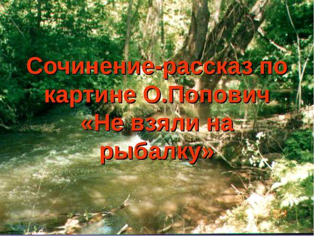 Сочинение-рассказ по картине О.Попович «Не взяли на рыбалку»