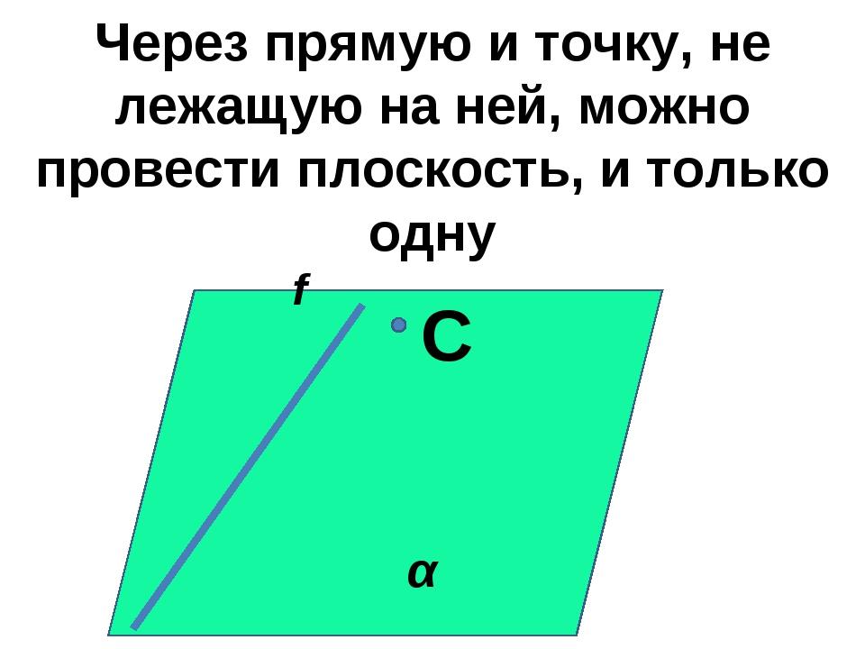 Через прямую и точку, не лежащую на ней, можно провести плоскость, и только о...