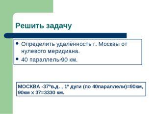 Решить задачу Определить удалённость г. Москвы от нулевого меридиана. 40 пара