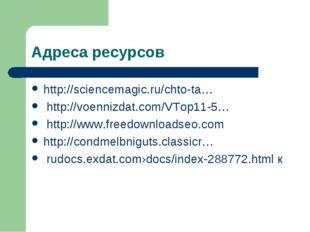 Адреса ресурсов http://sciencemagic.ru/chto-ta… http://voennizdat.com/VTop11-
