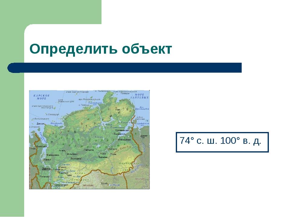 Определить объект 74° с. ш. 100° в. д.