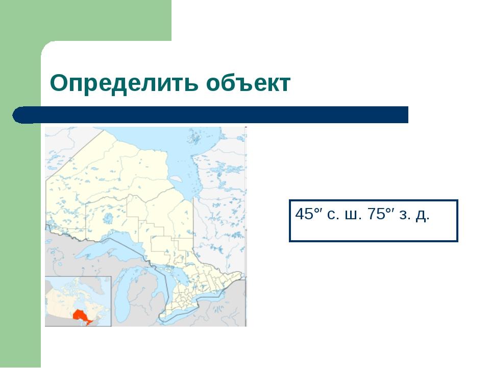 Определить объект 45°′ с. ш. 75°′ з. д.