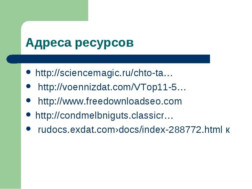 Адреса ресурсов http://sciencemagic.ru/chto-ta… http://voennizdat.com/VTop11-...