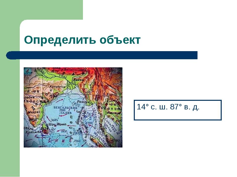 Определить объект 14° с. ш. 87° в. д.